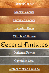 Copper, Brass, Bronze, Nickel Silver, Pewter, Stainless, and Galvenized Finishes
